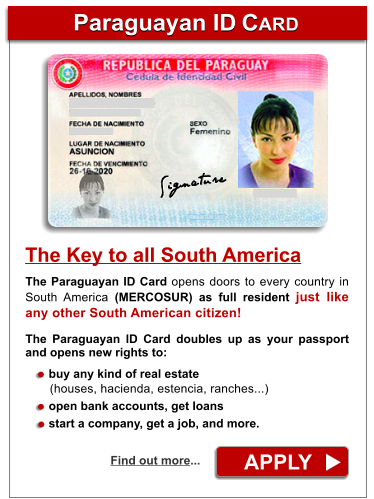 Paraguayan ID CARD Paraguayan ID CARD APPLY Find out more... The Paraguayan ID Card opens doors to every country in South America (MERCOSUR) as full resident just like any other South American citizen!  The Paraguayan ID Card doubles up as your passport and opens new rights to:         buy any kind of real estate        (houses, hacienda, estencia, ranches...)        open bank accounts, get loans        start a company, get a job, and more. The Key to all South America