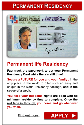 PERMANENT RESIDENCY PERMANENT RESIDENCY APPLY Find out more... Permanent life Residency Fast-track the paperwork to get your Permanent Residency Card while there's still time!  Secure a FUTURE for you and your family , in the only place in the world to offer such an easy and  unique in the world, residency package, and in the space of a week.  You keep your freedom:  rights are open with no minimum residency time to complete. Once the red tape is through, you come and go whenever you wish.